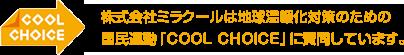 COOL CHOICE 株式会社ミラクールは地球温暖化対策のための国民運動「COOL CHOICE」に賛同しています。